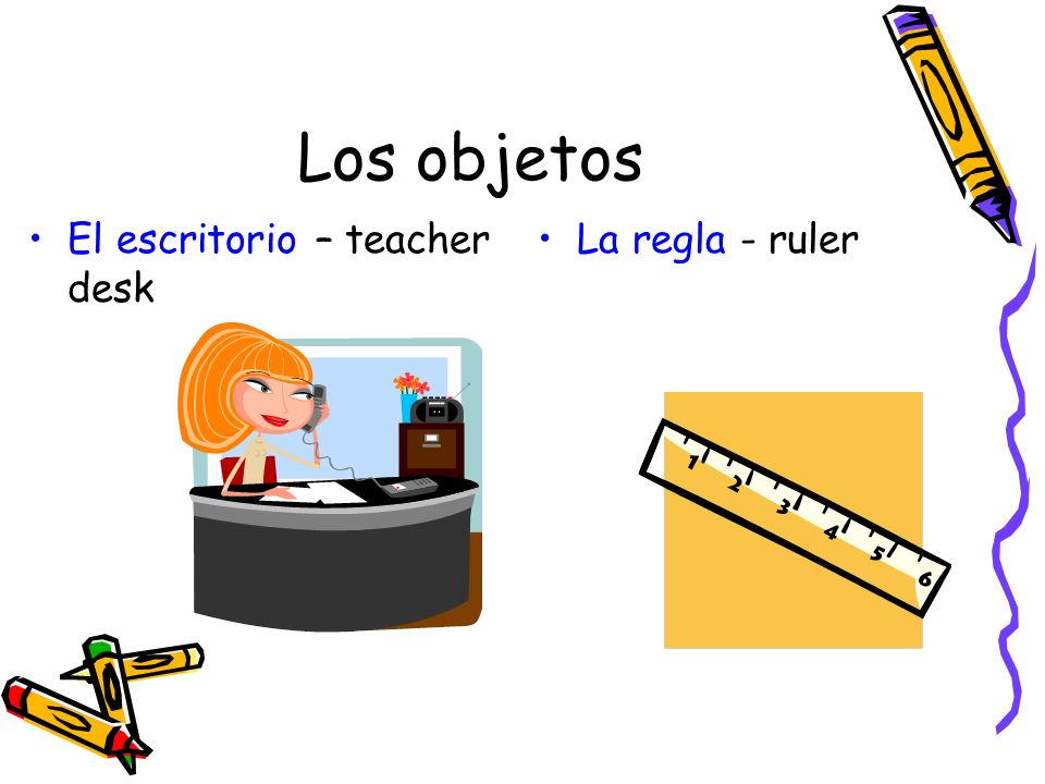 Los objetos El escritorio – teacher desk La regla - ruler