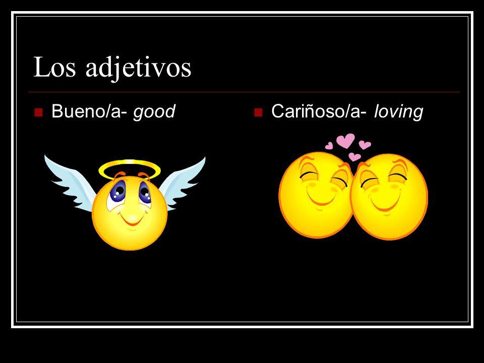 Los adjetivos Bueno/a- good Cariñoso/a- loving