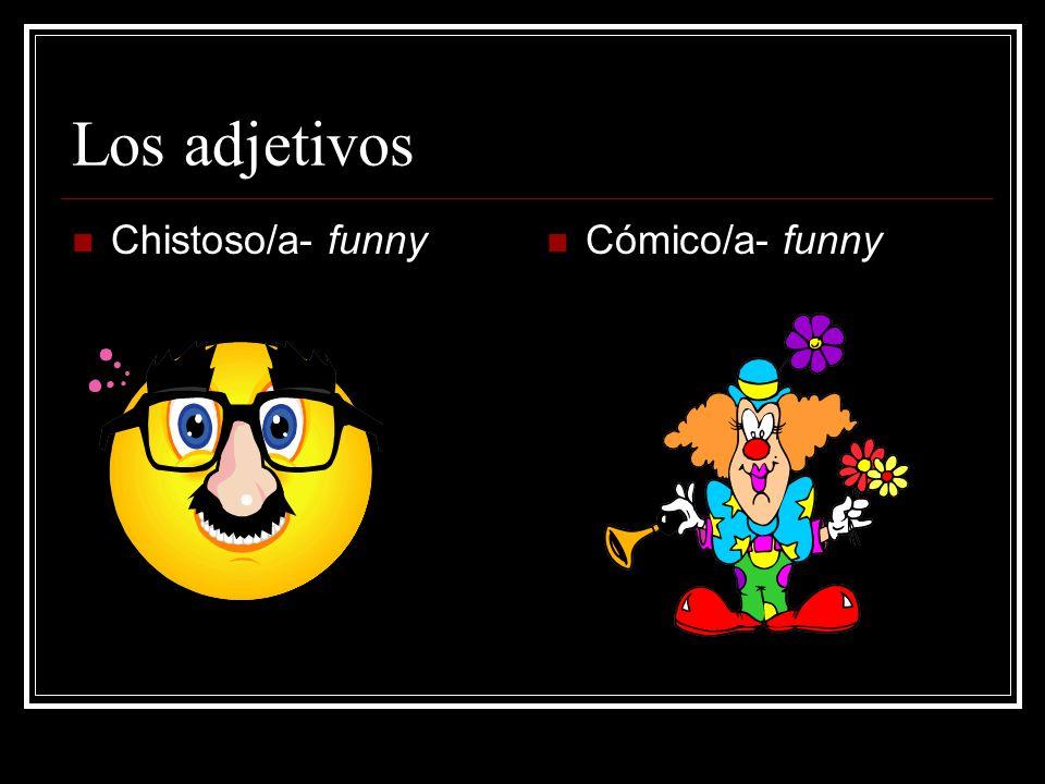 Los adjetivos Chistoso/a- funny Cómico/a- funny