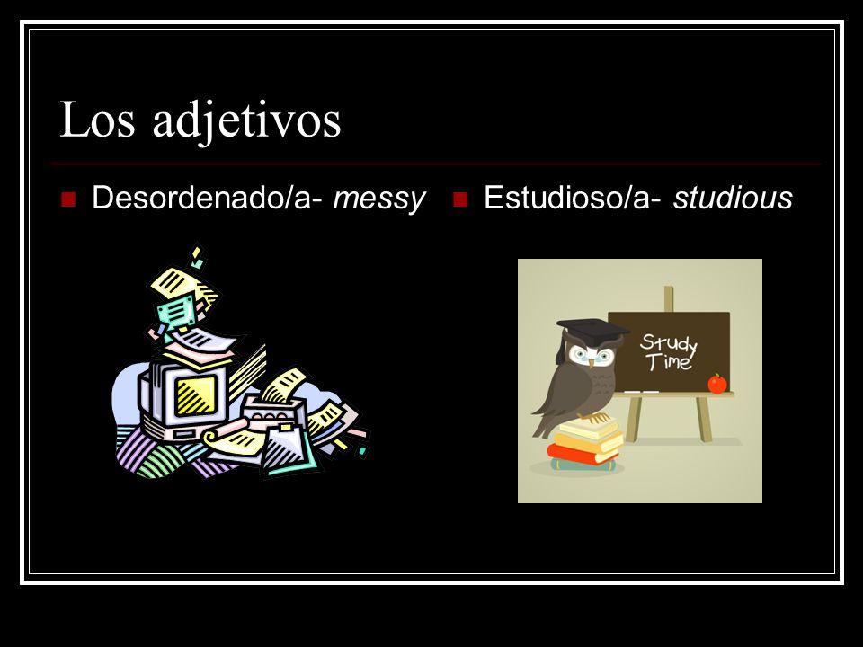 Los adjetivos Desordenado/a- messy Estudioso/a- studious