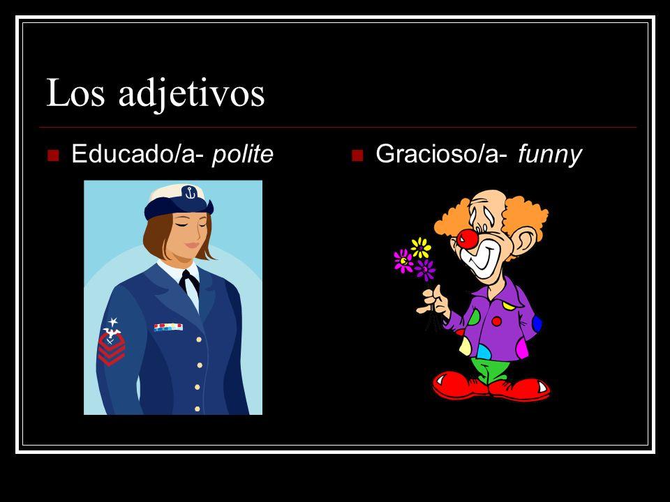 Los adjetivos Educado/a- polite Gracioso/a- funny