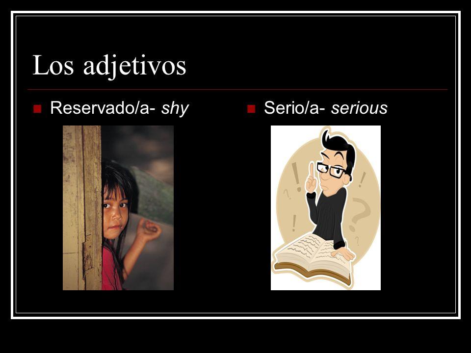 Los adjetivos Reservado/a- shy Serio/a- serious
