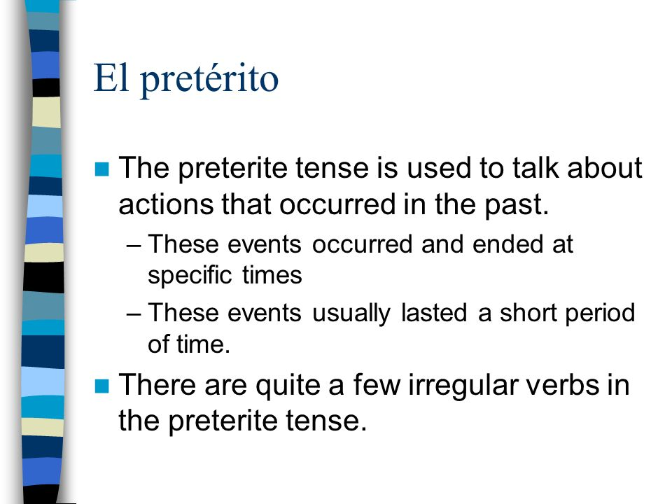 El pretérito The preterite tense is used to talk about actions that occurred in the past. These events occurred and ended at specific times.