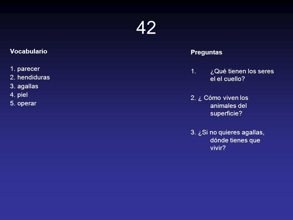 42 Vocabulario 1. parecer 2. hendiduras 3. agallas 4. piel 5. operar