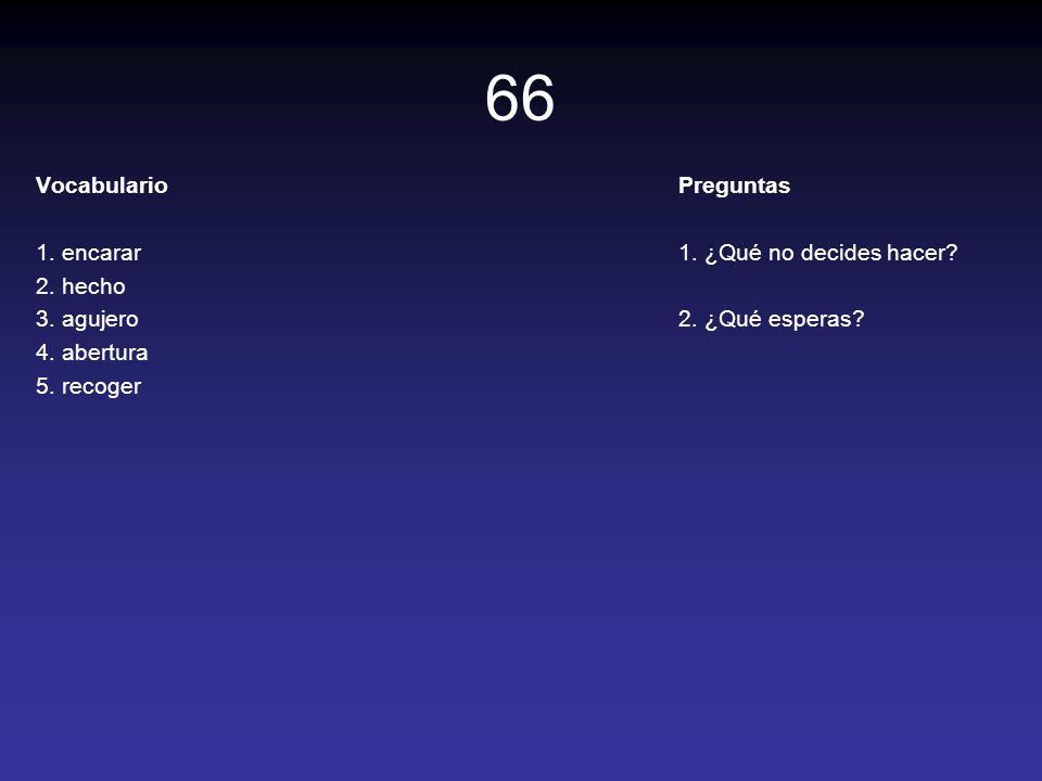 66 Vocabulario 1. encarar 2. hecho 3. agujero 4. abertura 5. recoger