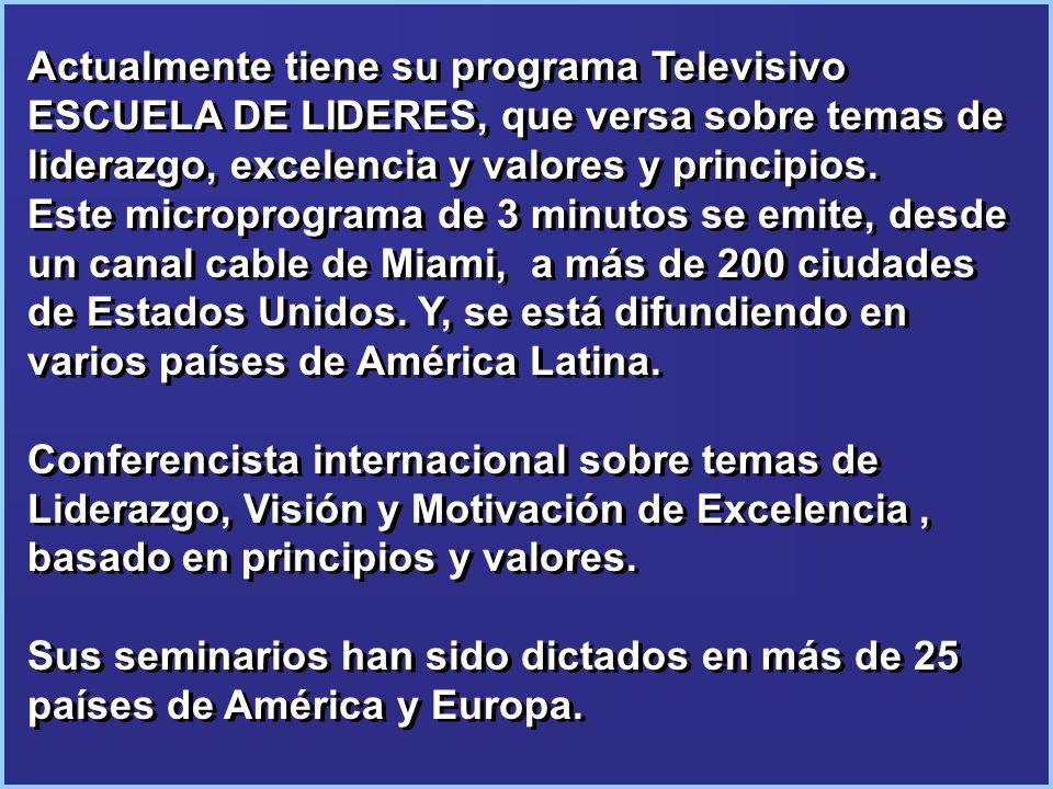 Actualmente tiene su programa Televisivo ESCUELA DE LIDERES, que versa sobre temas de liderazgo, excelencia y valores y principios. Este microprograma de 3 minutos se emite, desde un canal cable de Miami, a más de 200 ciudades de Estados Unidos. Y, se está difundiendo en varios países de América Latina.