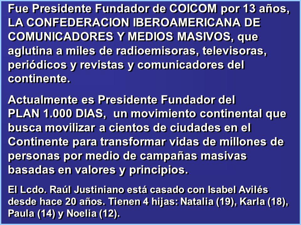 Fue Presidente Fundador de COICOM por 13 años, LA CONFEDERACION IBEROAMERICANA DE COMUNICADORES Y MEDIOS MASIVOS, que aglutina a miles de radioemisoras, televisoras, periódicos y revistas y comunicadores del continente.