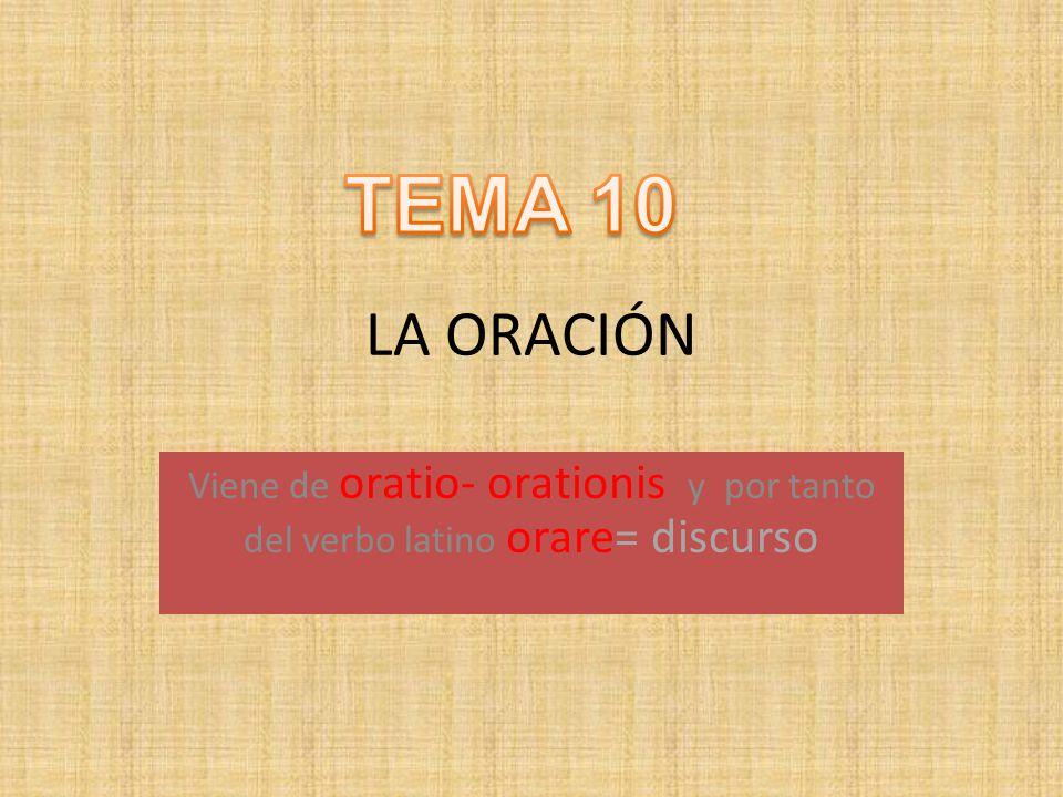 TEMA 10 LA ORACIÓN Viene de oratio- orationis y por tanto del verbo latino orare= discurso