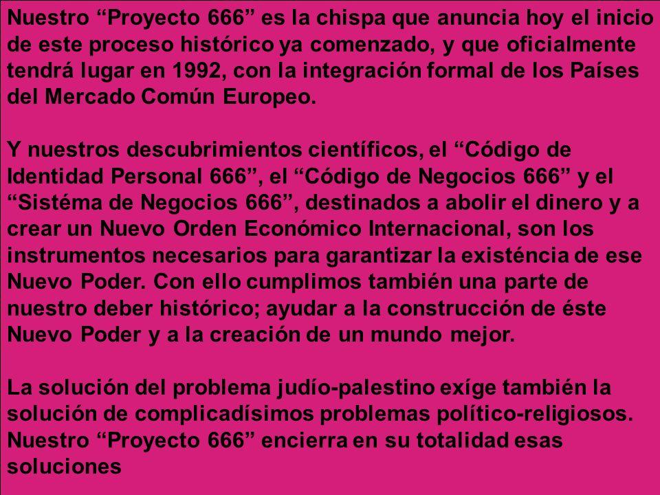 Nuestro Proyecto 666 es la chispa que anuncia hoy el inicio de este proceso histórico ya comenzado, y que oficialmente tendrá lugar en 1992, con la integración formal de los Países del Mercado Común Europeo. Y nuestros descubrimientos científicos, el Código de Identidad Personal 666 , el Código de Negocios 666 y el Sistéma de Negocios 666 , destinados a abolir el dinero y a crear un Nuevo Orden Económico Internacional, son los instrumentos necesarios para garantizar la existéncia de ese Nuevo Poder. Con ello cumplimos también una parte de nuestro deber histórico; ayudar a la construcción de éste Nuevo Poder y a la creación de un mundo mejor.