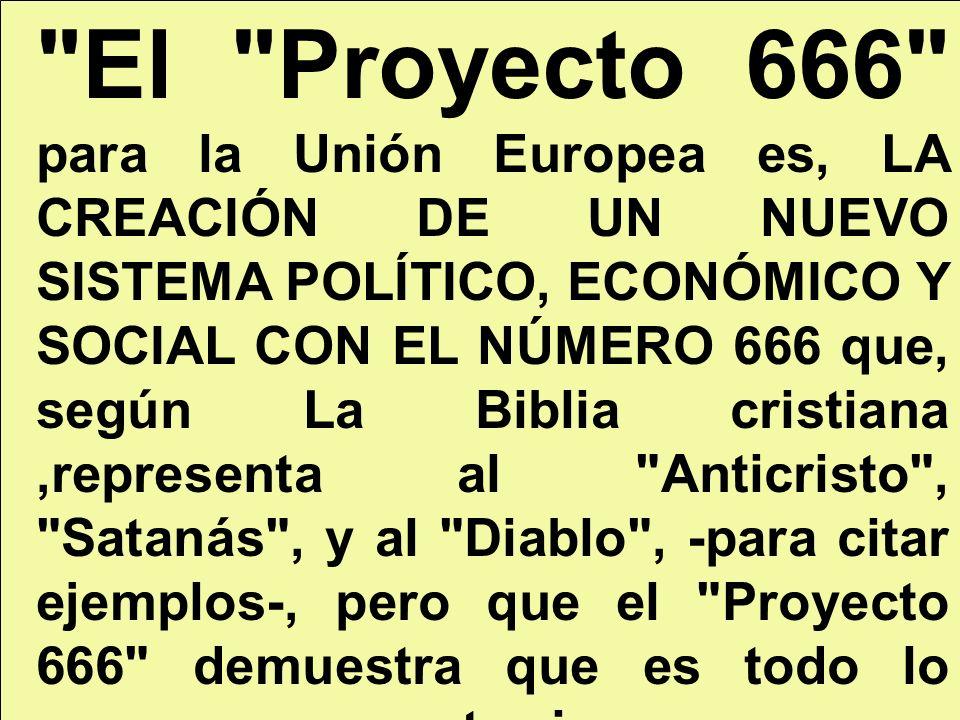 El Proyecto 666 para la Unión Europea es, LA CREACIÓN DE UN NUEVO SISTEMA POLÍTICO, ECONÓMICO Y SOCIAL CON EL NÚMERO 666 que, según La Biblia cristiana ,representa al Anticristo , Satanás , y al Diablo , -para citar ejemplos-, pero que el Proyecto 666 demuestra que es todo lo contrario:
