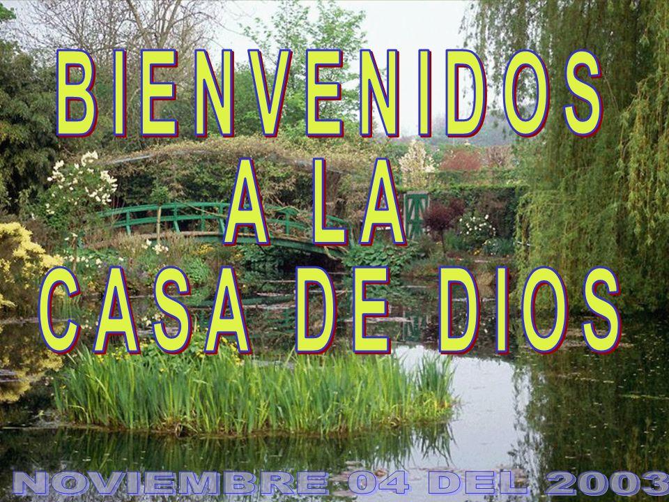 Bienvenida BIENVENIDOS A LA CASA DE DIOS NOVIEMBRE 04 DEL 2003