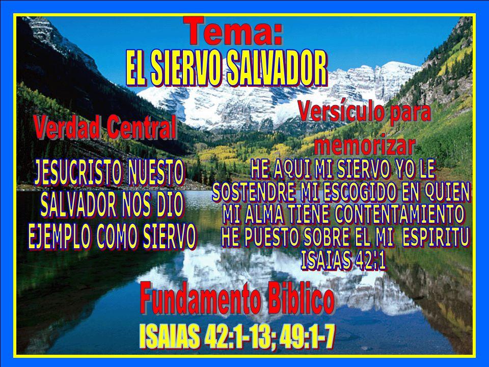 Tema Tema: EL SIERVO SALVADOR Verdad Central Versículo para memorizar