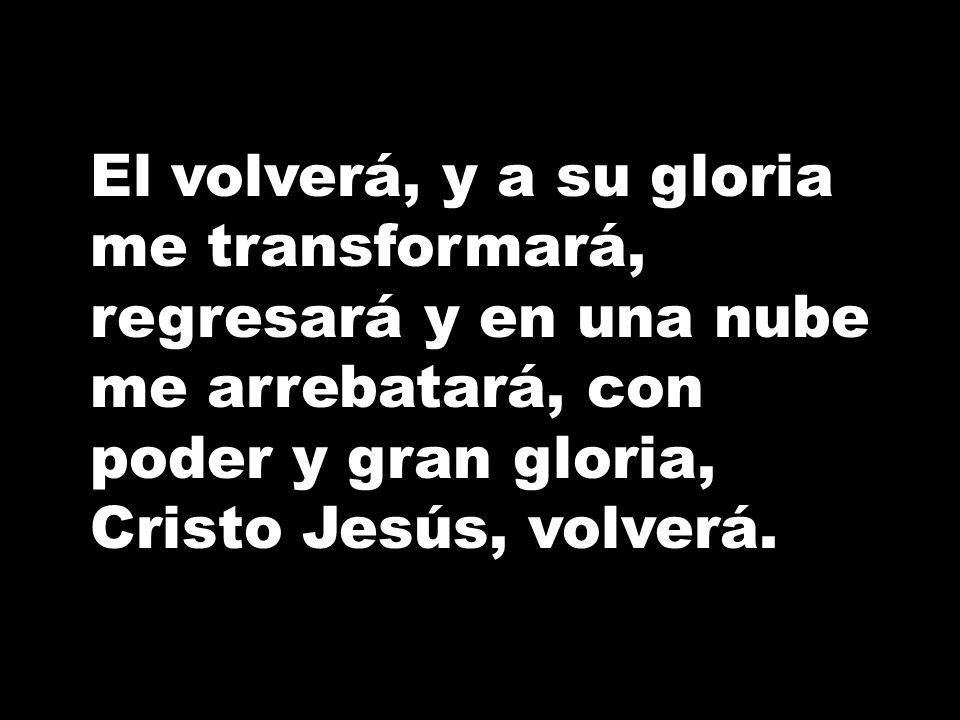El volverá, y a su gloria me transformará, regresará y en una nube me arrebatará, con poder y gran gloria, Cristo Jesús, volverá.