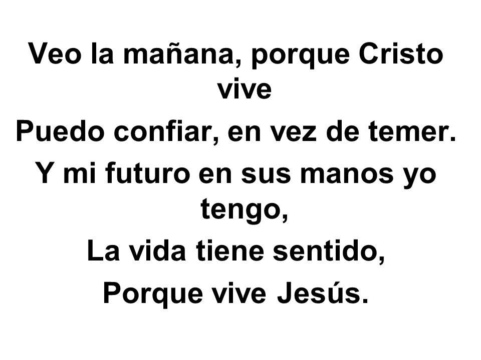 Veo la mañana, porque Cristo vive Puedo confiar, en vez de temer.