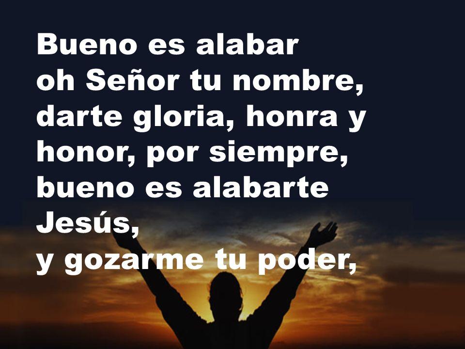 Bueno es alabar oh Señor tu nombre, darte gloria, honra y honor, por siempre, bueno es alabarte Jesús, y gozarme tu poder,