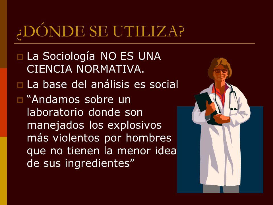 ¿DÓNDE SE UTILIZA La Sociología NO ES UNA CIENCIA NORMATIVA.