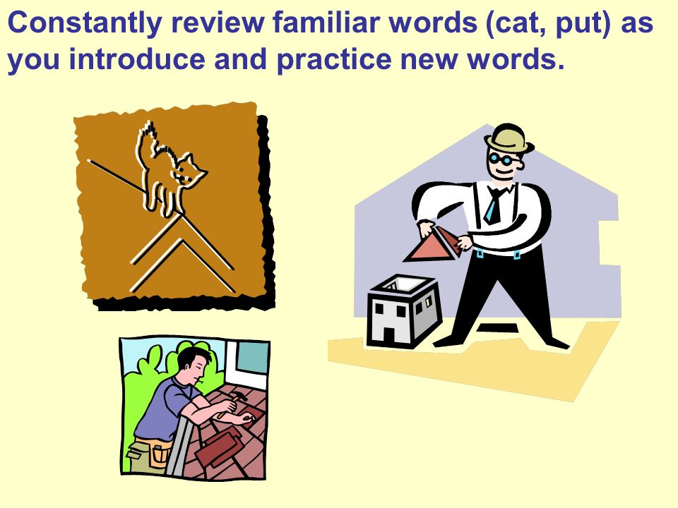 Constantly review familiar words (cat, put) as you introduce and practice new words.