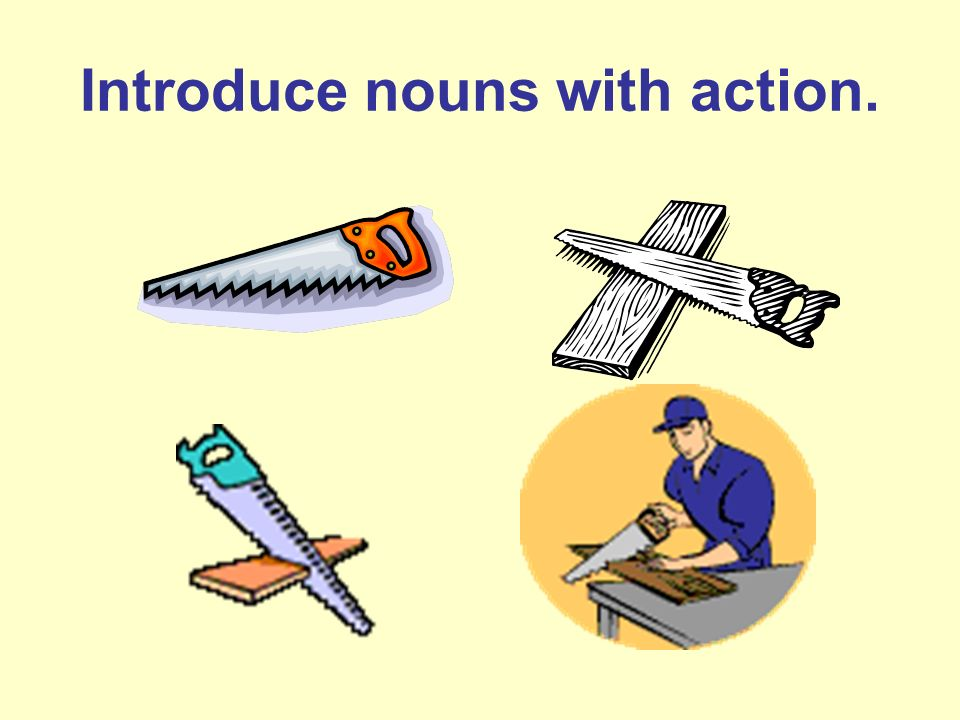 Introduce nouns with action.
