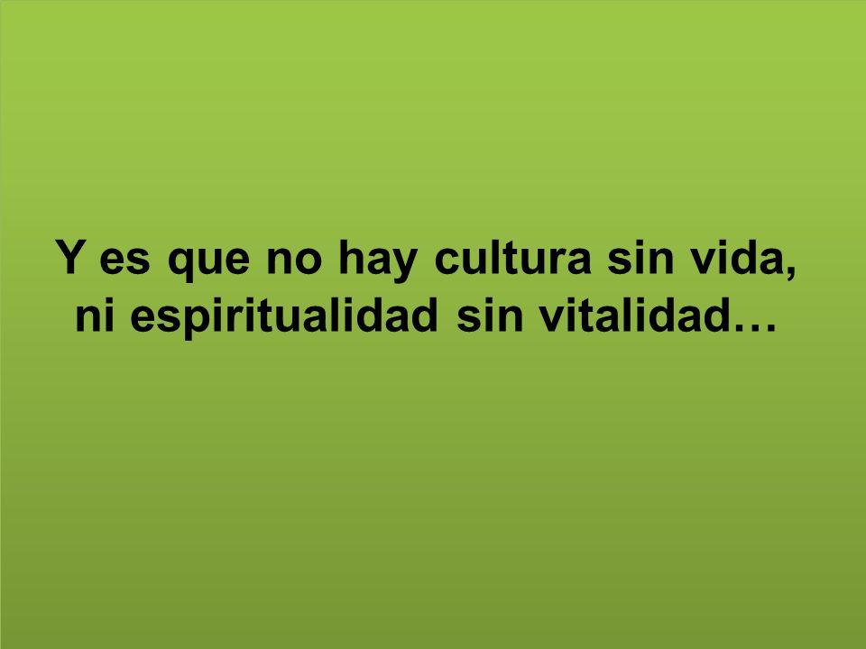 Y es que no hay cultura sin vida, ni espiritualidad sin vitalidad…