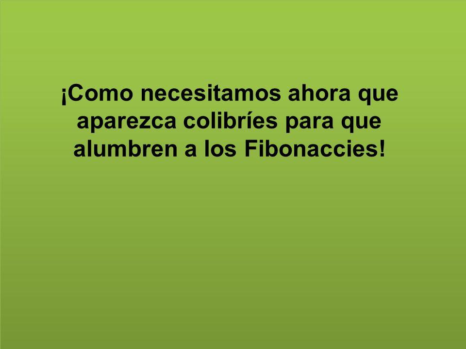 ¡Como necesitamos ahora que aparezca colibríes para que alumbren a los Fibonaccies!