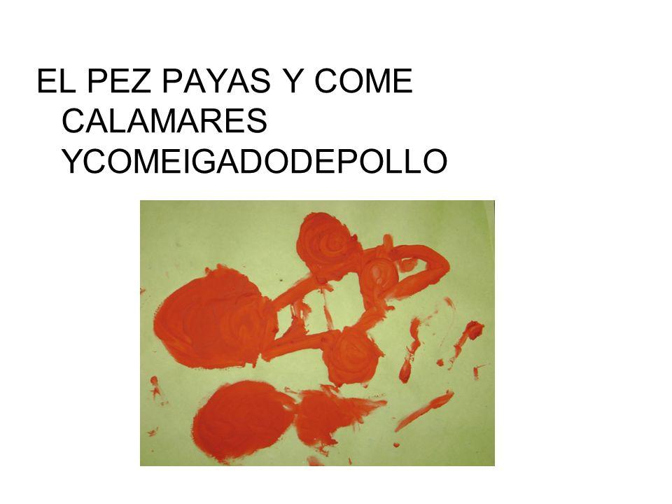EL PEZ PAYAS Y COME CALAMARES YCOMEIGADODEPOLLO