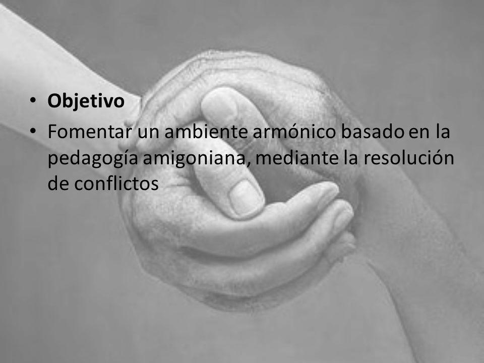 Objetivo Fomentar un ambiente armónico basado en la pedagogía amigoniana, mediante la resolución de conflictos.