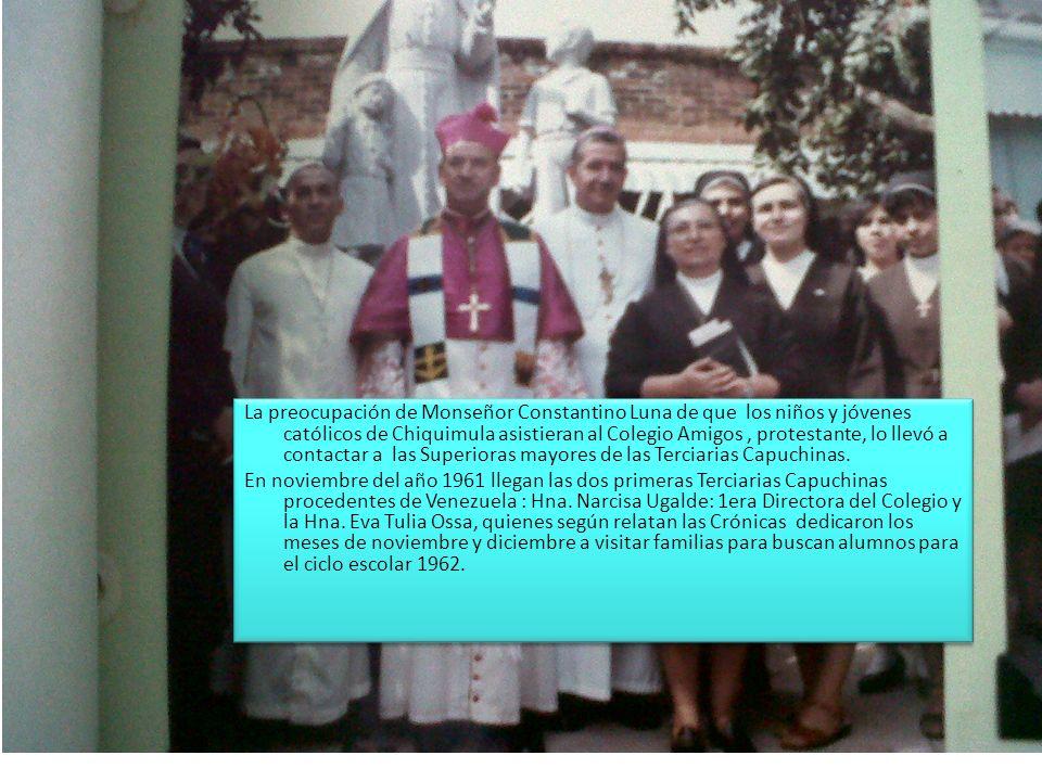 La preocupación de Monseñor Constantino Luna de que los niños y jóvenes católicos de Chiquimula asistieran al Colegio Amigos , protestante, lo llevó a contactar a las Superioras mayores de las Terciarias Capuchinas.