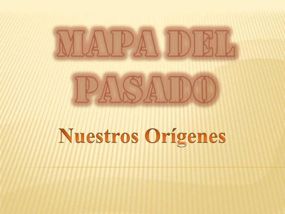 MAPA DEL PASADO Nuestros Orígenes