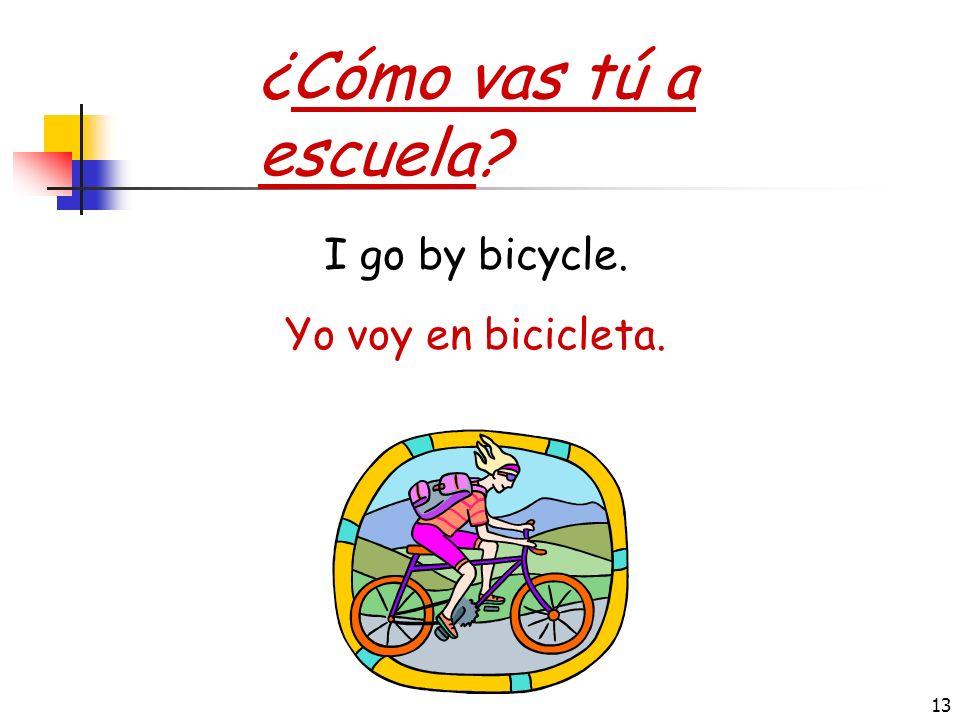 ¿Cómo vas tú a escuela I go by bicycle. Yo voy en bicicleta.