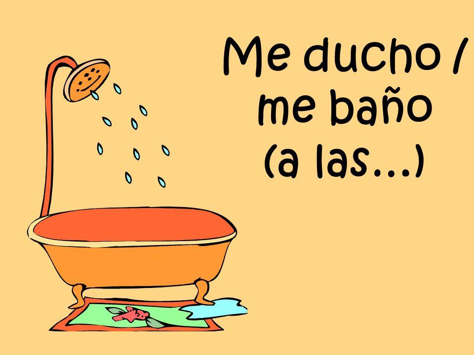 Me ducho / me baño (a las…)