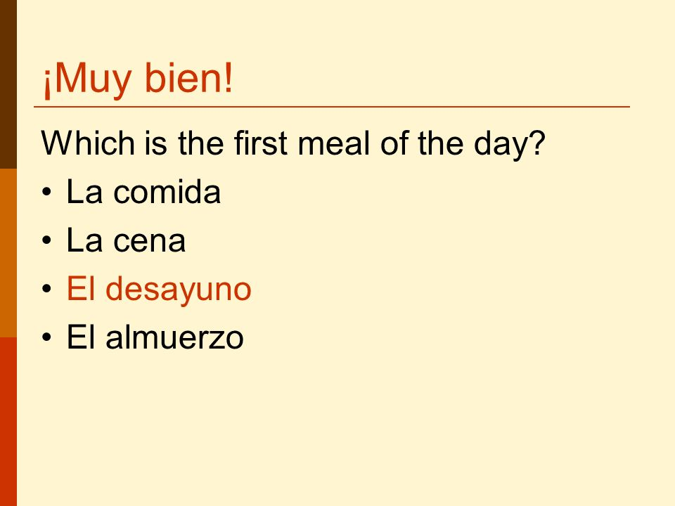 ¡Muy bien! Which is the first meal of the day La comida La cena