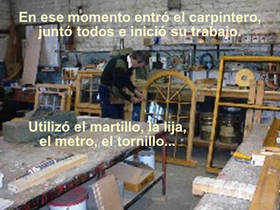 En ese momento entró el carpintero, juntó todos e inició su trabajo.