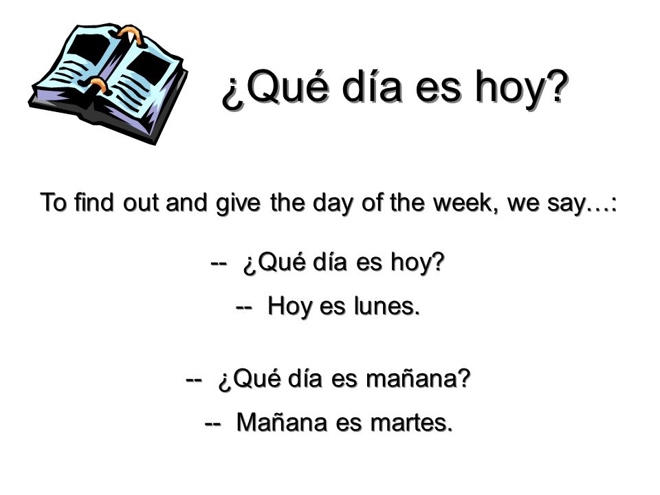 ¿Qué día es hoy To find out and give the day of the week, we say…: