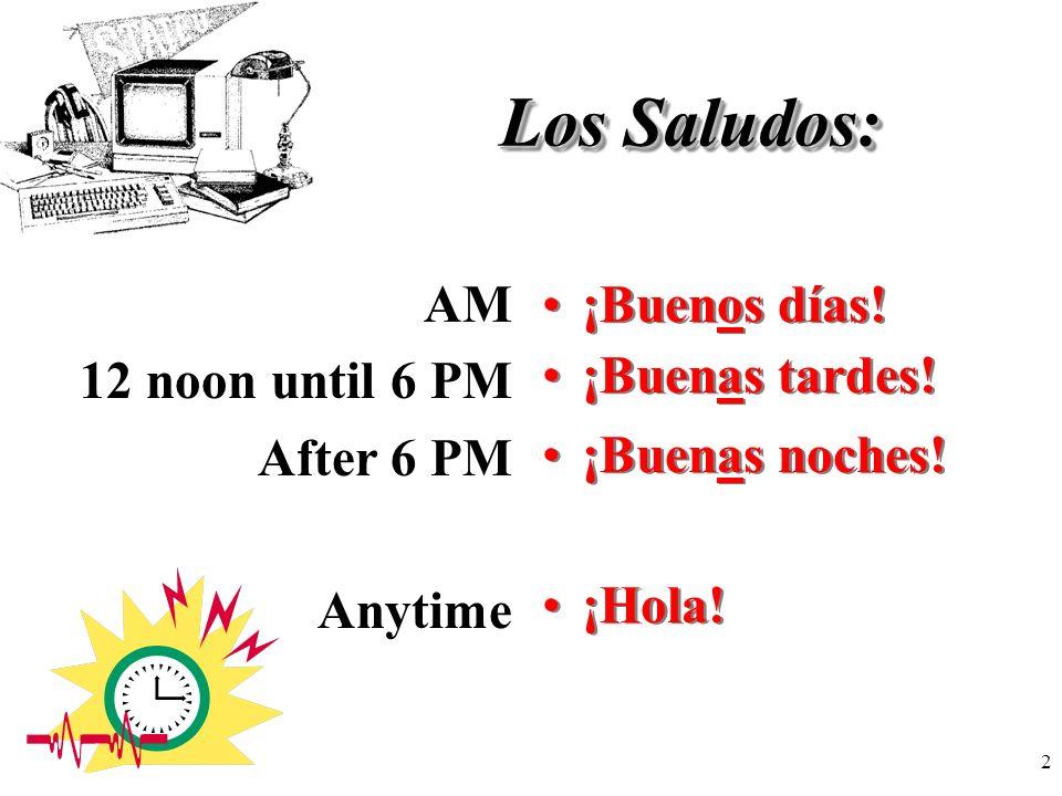 Los Saludos: AM 12 noon until 6 PM After 6 PM Anytime ¡Buenos días!