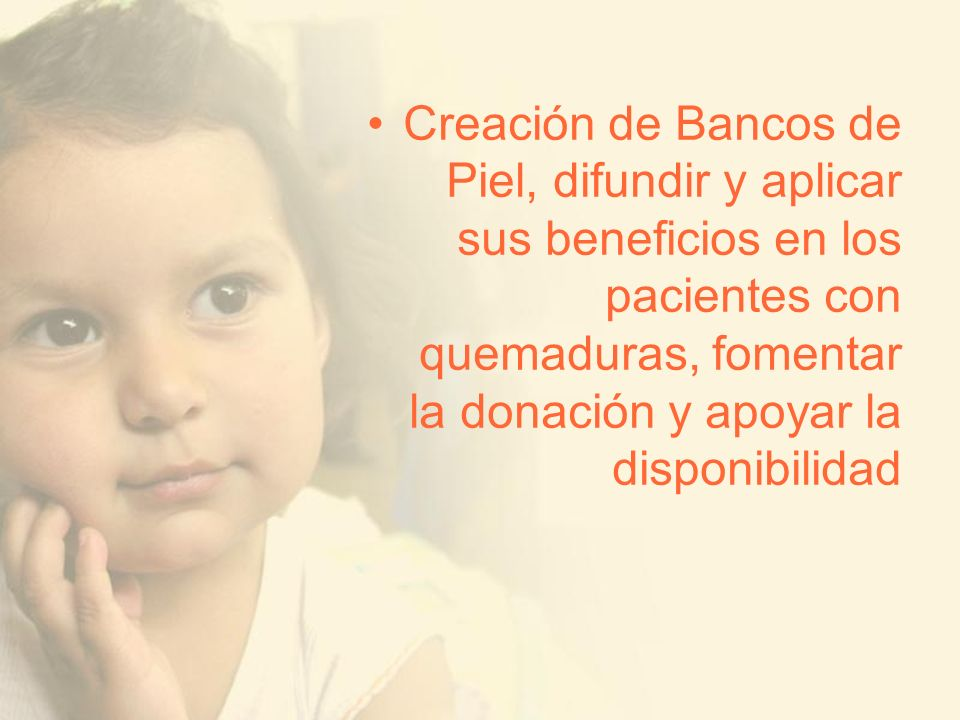 Creación de Bancos de Piel, difundir y aplicar sus beneficios en los pacientes con quemaduras, fomentar la donación y apoyar la disponibilidad