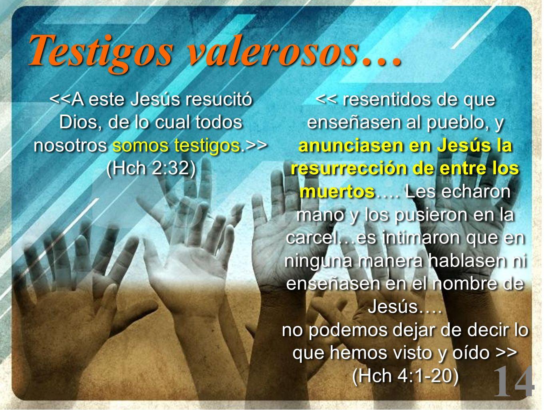 Testigos valerosos… <<A este Jesús resucitó Dios, de lo cual todos nosotros somos testigos.>> (Hch 2:32)