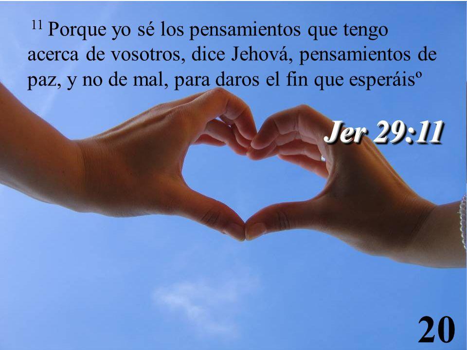11 Porque yo sé los pensamientos que tengo acerca de vosotros, dice Jehová, pensamientos de paz, y no de mal, para daros el fin que esperáisº