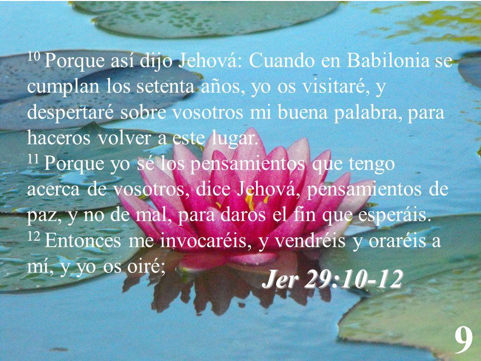 10 Porque así dijo Jehová: Cuando en Babilonia se cumplan los setenta años, yo os visitaré, y despertaré sobre vosotros mi buena palabra, para haceros volver a este lugar.