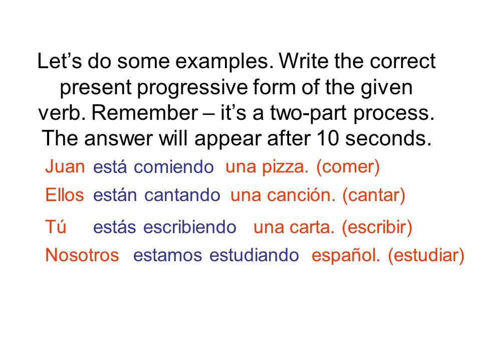 Let's do some examples. Write the correct present progressive form of the given verb. Remember – it's a two-part process. The answer will appear after 10 seconds.