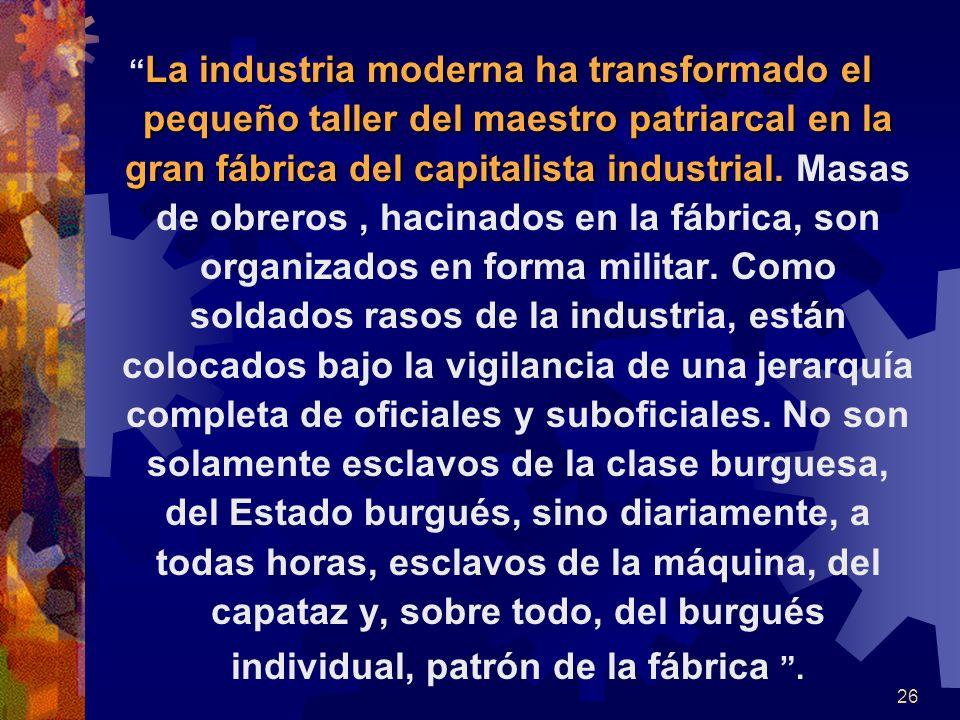 La industria moderna ha transformado el pequeño taller del maestro patriarcal en la gran fábrica del capitalista industrial.