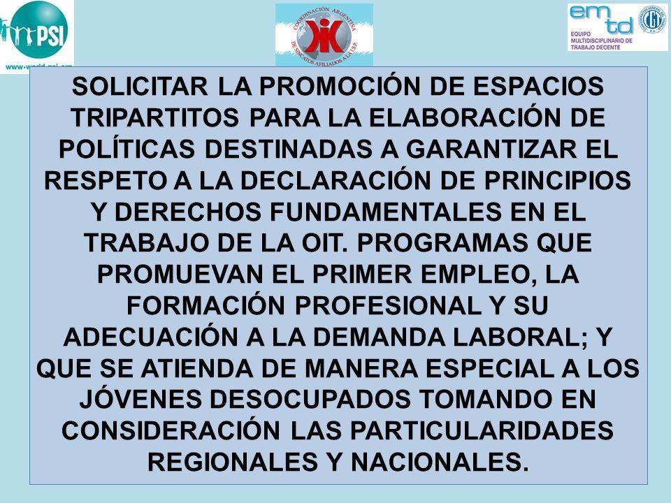 SOLICITAR LA PROMOCIÓN DE ESPACIOS TRIPARTITOS PARA LA ELABORACIÓN DE POLÍTICAS DESTINADAS A GARANTIZAR EL RESPETO A LA DECLARACIÓN DE PRINCIPIOS Y DERECHOS FUNDAMENTALES EN EL TRABAJO DE LA OIT. PROGRAMAS QUE PROMUEVAN EL PRIMER EMPLEO, LA FORMACIÓN PROFESIONAL Y SU ADECUACIÓN A LA DEMANDA LABORAL; Y QUE SE ATIENDA DE MANERA ESPECIAL A LOS JÓVENES DESOCUPADOS TOMANDO EN CONSIDERACIÓN LAS PARTICULARIDADES REGIONALES Y NACIONALES.