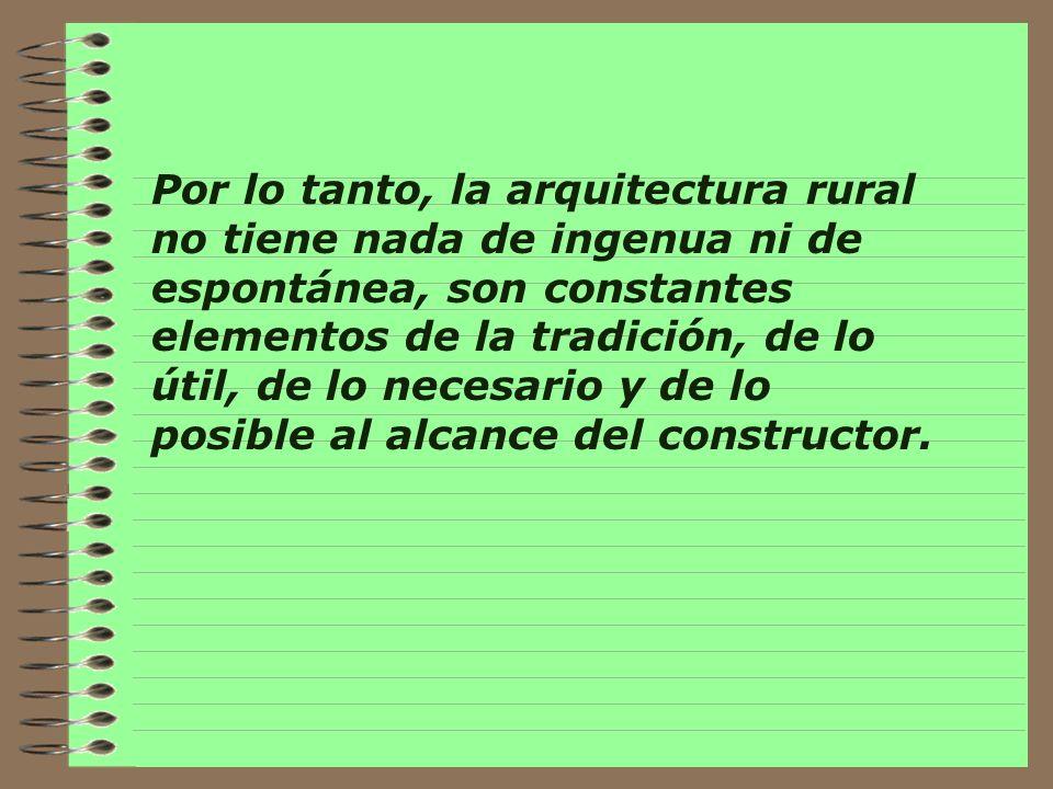 Por lo tanto, la arquitectura rural no tiene nada de ingenua ni de espontánea, son constantes elementos de la tradición, de lo útil, de lo necesario y de lo posible al alcance del constructor.