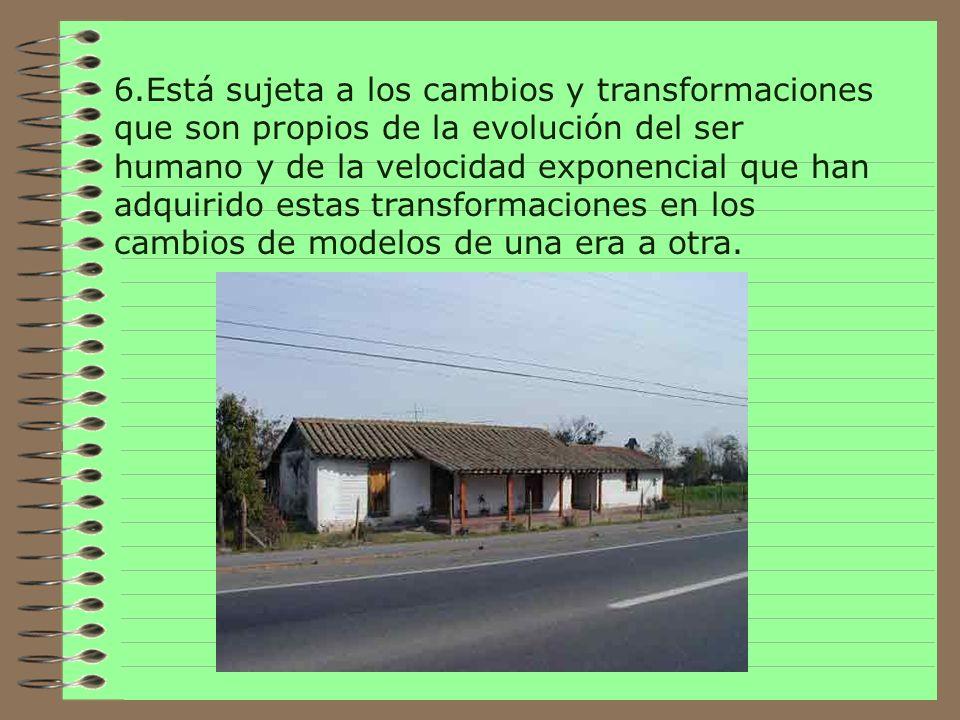 6.Está sujeta a los cambios y transformaciones que son propios de la evolución del ser humano y de la velocidad exponencial que han adquirido estas transformaciones en los cambios de modelos de una era a otra.