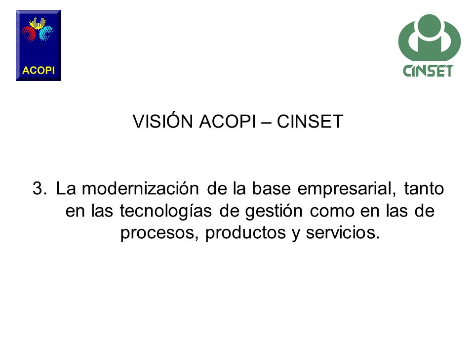 VISIÓN ACOPI – CINSET La modernización de la base empresarial, tanto en las tecnologías de gestión como en las de procesos, productos y servicios.