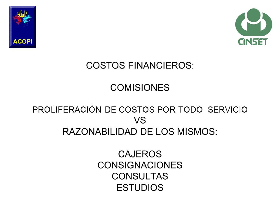 COSTOS FINANCIEROS: COMISIONES PROLIFERACIÓN DE COSTOS POR TODO SERVICIO VS RAZONABILIDAD DE LOS MISMOS: CAJEROS CONSIGNACIONES CONSULTAS ESTUDIOS
