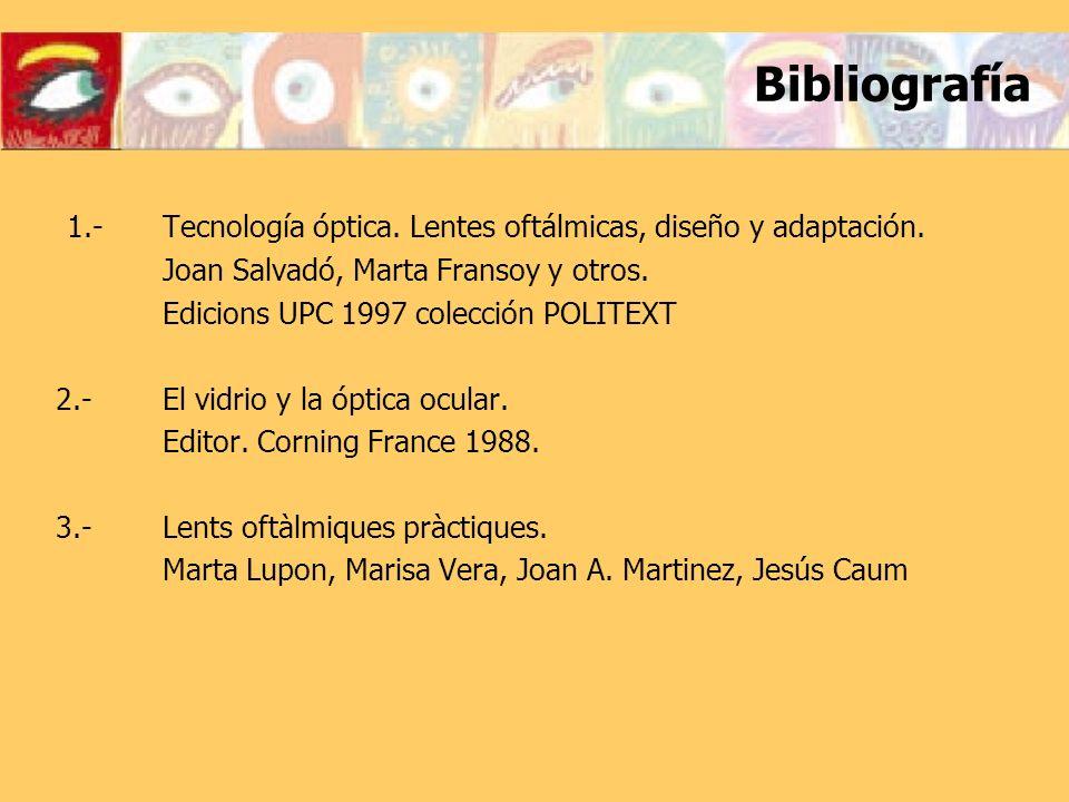 Bibliografía 1.- Tecnología óptica. Lentes oftálmicas, diseño y adaptación. Joan Salvadó, Marta Fransoy y otros.