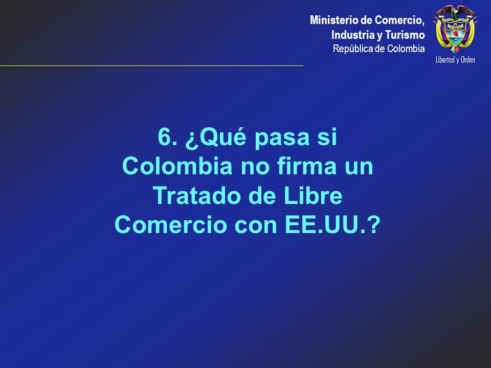 6. ¿Qué pasa si Colombia no firma un Tratado de Libre Comercio con EE