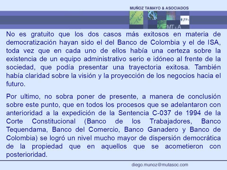 No es gratuito que los dos casos más exitosos en materia de democratización hayan sido el del Banco de Colombia y el de ISA, toda vez que en cada uno de ellos había una certeza sobre la existencia de un equipo administrativo serio e idóneo al frente de la sociedad, que podía presentar una trayectoria exitosa. También había claridad sobre la visión y la proyección de los negocios hacia el futuro.