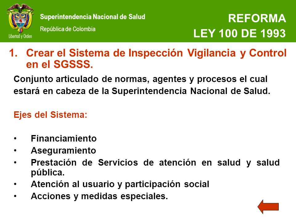 REFORMA LEY 100 DE 1993. Crear el Sistema de Inspección Vigilancia y Control en el SGSSS. Conjunto articulado de normas, agentes y procesos el cual.
