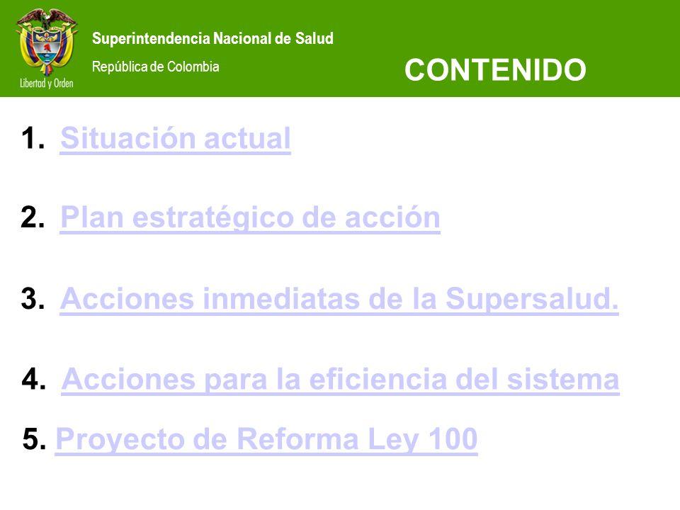 CONTENIDO Situación actual. Plan estratégico de acción. Acciones inmediatas de la Supersalud. Acciones para la eficiencia del sistema.